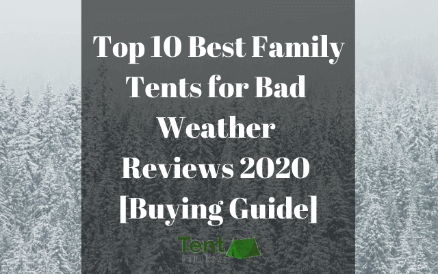 Top 10 Best Family Tents for Bad Weather Reviews 2020 [Buying Guide]